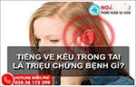 Bệnh ve kêu trong tai là gì và cách chữa hiệu quả