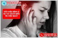 Dấu hiệu bệnh ù tai dễ nhận biết và cách điều trị cực hiệu quả